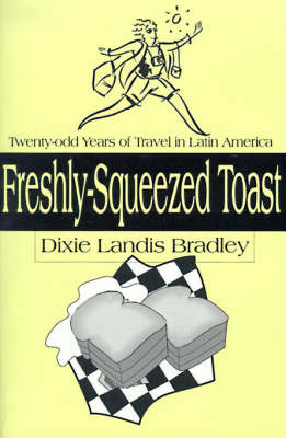 Freshly-Squeezed Toast: Twenty-Odd Years of Travel in Latin America by Dixie Landis Bradley image
