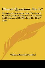 Church Questions, No. 1-2: The Queen's Coronation Oath, The Church In Ireland, And Mr. Gladstone's Resolutions And Suspensory Bill; Who Pays The Tithe? (1868) by William Renwick Bowditch image