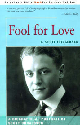 Fool for Love: F. Scott Fitzgerald by Scott E Donaldson (College of William and Mary, Virginia Independent Scholar Independent Scholar Independent Scholar College of William and Mary, Virg