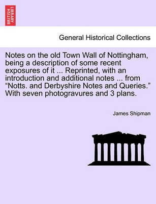 Notes on the Old Town Wall of Nottingham, Being a Description of Some Recent Exposures of It ... Reprinted, with an Introduction and Additional Notes ... from Notts. and Derbyshire Notes and Queries. with Seven Photogravures and 3 Plans. by James Shipman
