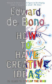 How to Have Creative Ideas: 62 Exercises to Develop the Mind by Edward De Bono