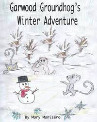 Garwood Groundhog's Winter Adventure by Mary Manisero
