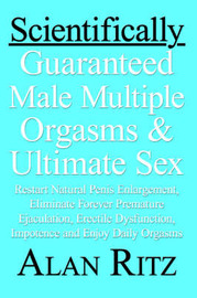 Scientifically Guaranteed Male Multiple Orgasms & Ultimate Sex : Restart Natural Penis Enlargement, Eliminate Forever Premature Ejaculation, Erectile Dysfunction, Impotence and Enjoy Daily Orgasms by Alan Ritz image