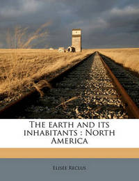 The Earth and Its Inhabitants: North America Volume 1 by Elisee Reclus