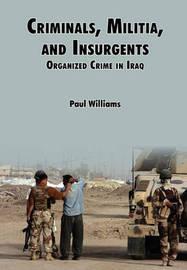 Criminals, Militias, and Insurgents Organized Crime in Iraq by Phil Willliams