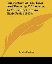 The History Of The Town And Township Of Barnsley, In Yorkshire, From An Early Period (1858) by Rowland Jackson image