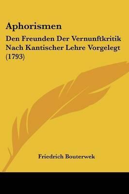 Aphorismen: Den Freunden Der Vernunftkritik Nach Kantischer Lehre Vorgelegt (1793) by Friedrich Bouterwek