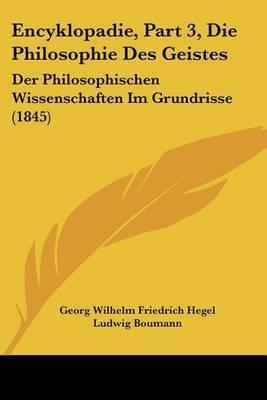Encyklopadie, Part 3, Die Philosophie Des Geistes: Der Philosophischen Wissenschaften Im Grundrisse (1845) by Georg Wilhelm Friedrich Hegel
