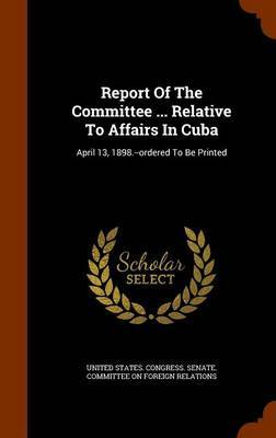Report of the Committee ... Relative to Affairs in Cuba image