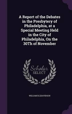 A Report of the Debates in the Presbytery of Philadelphia, at a Special Meeting Held in the City of Philadelphia, on the 30th of November by William B ] [Davidson image