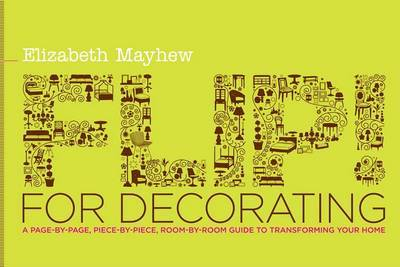 Flip! for Decorating: A Page-By-Page, Piece-By-Piece, Room-By-Room Guide to Transforming Your Home by Elizabeth Mayhew image