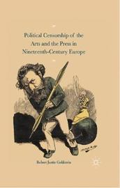 Political Censorship of the Arts and the Press in Nineteenth-Century by Robert Justin Goldstein
