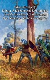 Stories of King Arthur's Knights Told to the Children by Mary MacGregor by Mary MacGregor image