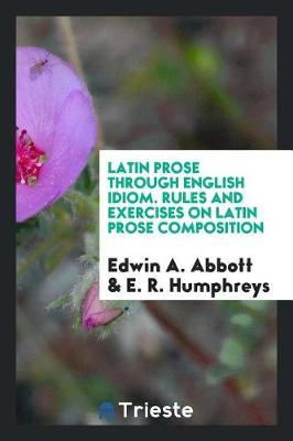 Latin Prose Through English Idiom. Rules and Exercises on Latin Prose Composition by Edwin A Abbott image