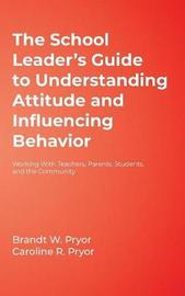 The School Leader's Guide to Understanding Attitude and Influencing Behavior by Brandt W. Pryor