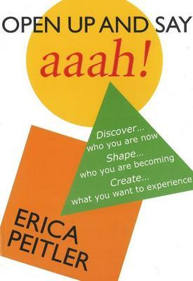 Open Up and Say Aaah!: Discover...Who You are Now Shape...Who You are Becoming Create...What You Want to Experience by Erica Peitler image