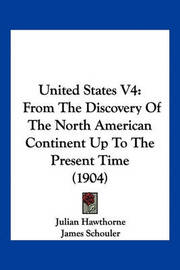 United States V4: From the Discovery of the North American Continent Up to the Present Time (1904) by Julian Hawthorne