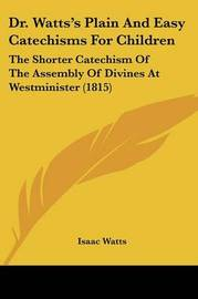 Dr. Watts's Plain and Easy Catechisms for Children: The Shorter Catechism of the Assembly of Divines at Westminister (1815) by Isaac Watts