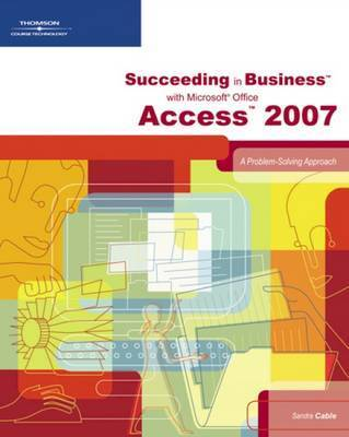 Succeeding in Business with Microsoft Office Access 2007: A Problem-Solving Approach by Karin Bast