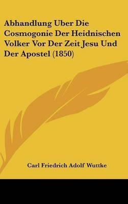 Abhandlung Uber Die Cosmogonie Der Heidnischen Volker Vor Der Zeit Jesu Und Der Apostel (1850) by Carl Friedrich Adolf Wuttke