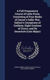 A Full Preparatory Course of Latin Prose, Consisting of Four Books of Caesar's Gallic War, Sallust's Conspiracy of Catilinie, Eight Orations of Cicero, and de Senectute (Cato Major) by Joseph Henry Allen