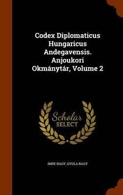 Codex Diplomaticus Hungaricus Andegavensis. Anjoukori Okmanytar, Volume 2 by Imre Nagy