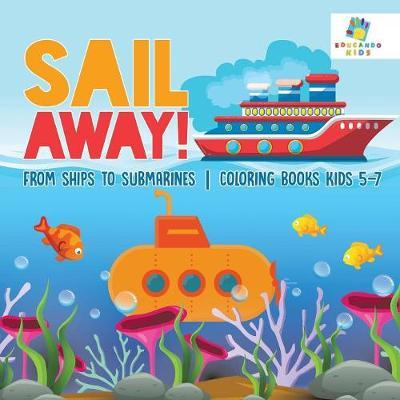 Sail Away! from Ships to Submarines Coloring Books Kids 5-7 by Educando Kids