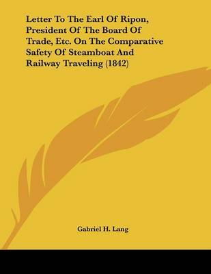 Letter to the Earl of Ripon, President of the Board of Trade, Etc. on the Comparative Safety of Steamboat and Railway Traveling (1842) by Gabriel H Lang image