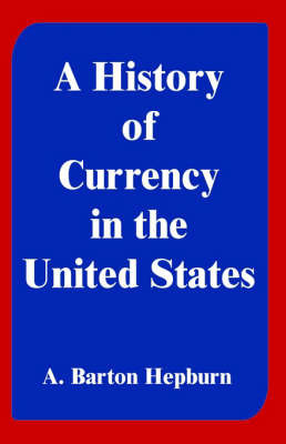 A History of Currency in the United States by A. Barton Hepburn