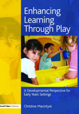 Enhancing Learning Through Play: A Developmental Perspective for Early Years Settings by Christine Macintyre
