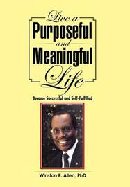 Live a Purposeful and Meaningful Life by Phd Winston E Allen