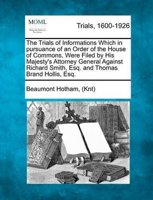 The Trials of Informations Which in Pursuance of an Order of the House of Commons, Were Filed by His Majesty's Attorney General Against Richard Smith, Esq. and Thomas Brand Hollis, Esq. by Beaumont Hotham (Knt)
