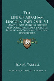 The Life of Abraham Lincoln Part One, V1: Drawn from Original Sources and Containing Many Speeches, Letters, and Telegrams Hitherto Unpublished by Ida M Tarbell