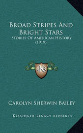 Broad Stripes and Bright Stars: Stories of American History (1919) by Carolyn Sherwin Bailey