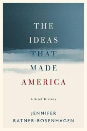 The Ideas That Made America: A Brief History by Jennifer Ratner-Rosenhagen