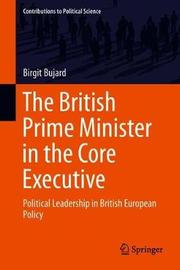 The British Prime Minister in the Core Executive by Birgit Bujard