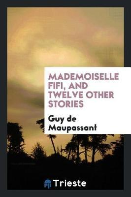 Mademoiselle Fifi, and Twelve Other Stories by Guy de Maupassant