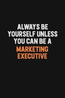 Always Be Yourself Unless You Can Be A Marketing Executive by Camila Cooper