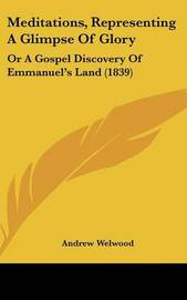 Meditations, Representing A Glimpse Of Glory: Or A Gospel Discovery Of Emmanuel's Land (1839) by Andrew Welwood image