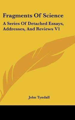 Fragments Of Science: A Series Of Detached Essays, Addresses, And Reviews V1 by John Tyndall