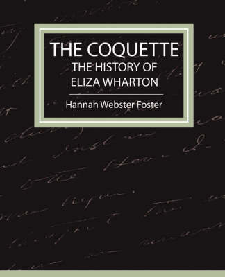 The Coquette - The History of Eliza Wharton by Webster Foster Hannah Webster Foster