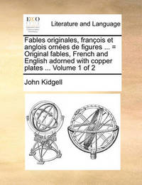 Fables Originales, Franois Et Anglois Ornes de Figures ... = Original Fables, French and English Adorned with Copper Plates ... Volume 1 of 2 by John Kidgell