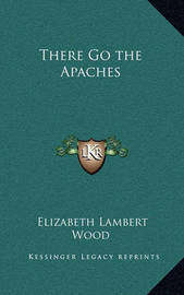 There Go the Apaches by Elizabeth Lambert Wood