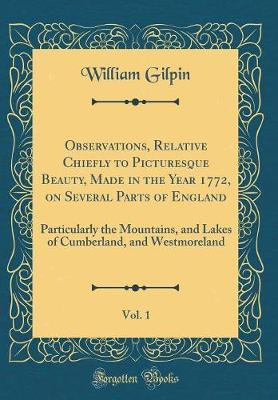 Observations, Relative Chiefly to Picturesque Beauty, Made in the Year 1772, on Several Parts of England, Vol. 1 by William Gilpin