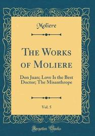 The Works of Moliere, Vol. 5 by . Moliere
