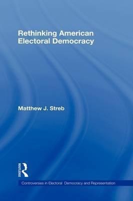 Rethinking American Electoral Democracy by Matthew J Streb