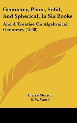 Geometry, Plane, Solid, and Spherical, in Six Books: And a Treatise on Algebraical Geometry (1830) by Pierce Morton