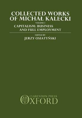 Collected Works of Michal Kalecki: Volume I. Capitalism: Business Cycles and Full Employment by Michal Kalecki
