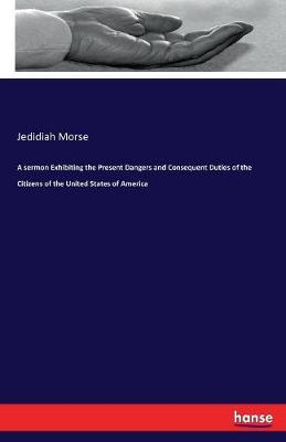 A Sermon Exhibiting the Present Dangers and Consequent Duties of the Citizens of the United States of America by Jedidiah Morse image