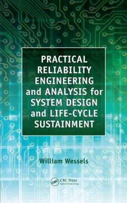 Practical Reliability Engineering and Analysis for System Design and Life-Cycle Sustainment by William Wessels
